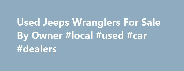 Used Jeeps Wranglers For Sale By Owner #local #used #car #dealers http://auto.remmont.com/used-jeeps-wranglers-for-sale-by-owner-local-used-car-dealers/  #used jeeps for sale # Used Jeeps Wranglers For Sale By Owner Used jeeps for sale in north georgia | the preowned jeep, Welcome to the preowned store, where jeep® wranglers are our business. we provide sales, service, parts, and accessories. our staff at the preowned store has over. Lifted jeep wranglers for sale | [...]Read More...The post…