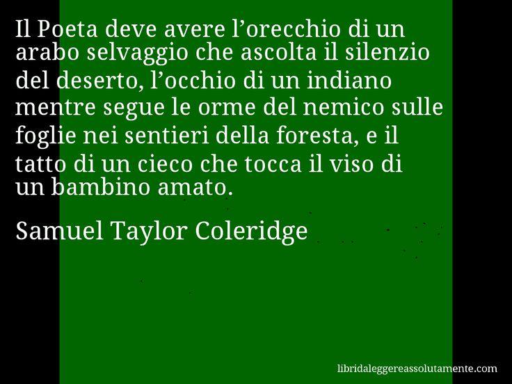 Aforisma di Samuel Taylor Coleridge , Il Poeta deve avere l'orecchio di un arabo selvaggio che ascolta il silenzio del deserto, l'occhio di un indiano mentre segue le orme del nemico sulle foglie nei sentieri della foresta, e il tatto di un cieco che tocca il viso di un bambino amato.
