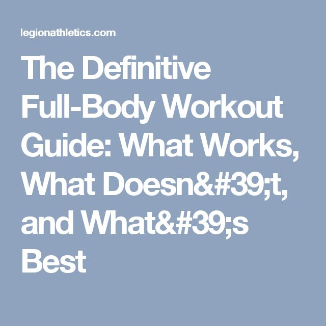 The Definitive Full-Body Workout Guide: What Works, What Doesn't, and What's Best