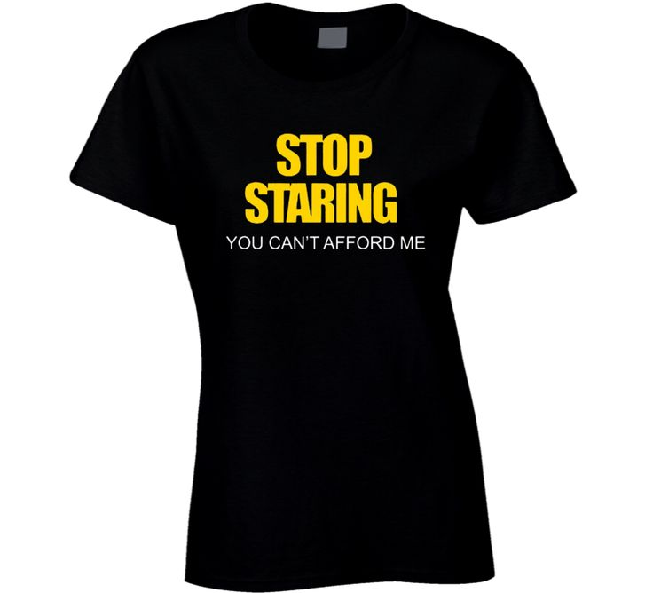 Stop Staring You Can't Afford Me Funny Women's Cool Trendy T Shirt