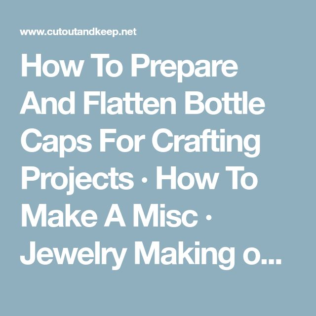 How To Prepare And Flatten Bottle Caps For Crafting Projects · How To Make A Misc · Jewelry Making on Cut Out + Keep