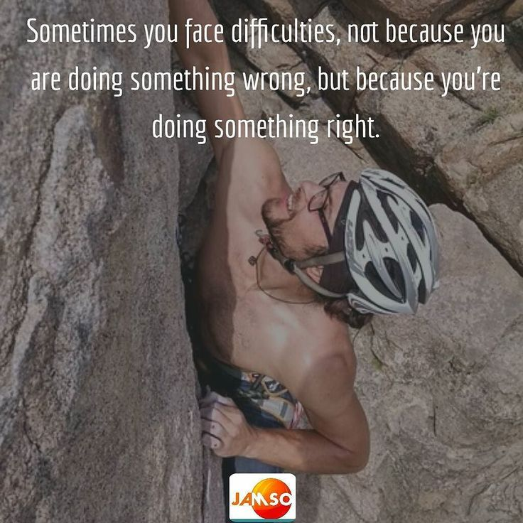 Sometimes you face difficulties not because you are doing something wrong but because you're doing something right.