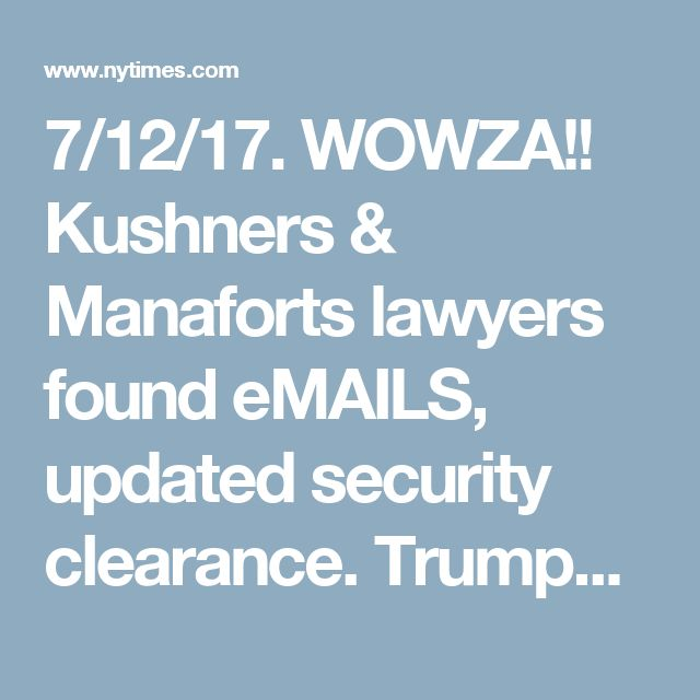 7/12/17.  WOWZA!!  Kushners & Manaforts lawyers found eMAILS, updated security clearance.  Trumps lawyer wants to quit.   Rancor at White House as Russia Story Refuses to Let the Page Turn - The New York Times