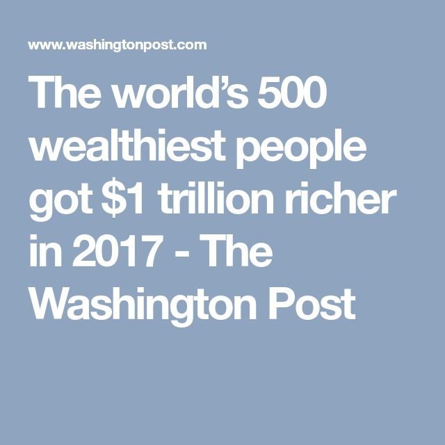 The world's 500 wealthiest people got $1 trillion richer in 2017 - The Washington Post