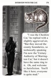 "The Cheshire Cat in Jasper Fforde's Thursday Next series    Renamed ""the Unitary Authority of Warrington Cat"" due to changing boundaries, this cat is the overseer in the Great Library, a library within the book world, which contains every book ever written. The Unitary Authority cat turns out to be quite helpful to Thursday in her quest."