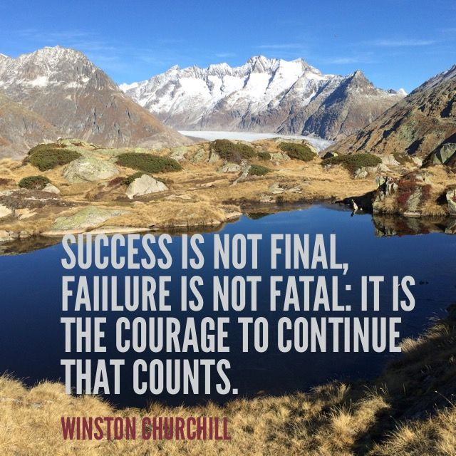Success is not final, faiilure is not fatal: it is the courage to continue that counts. Winston Churchill