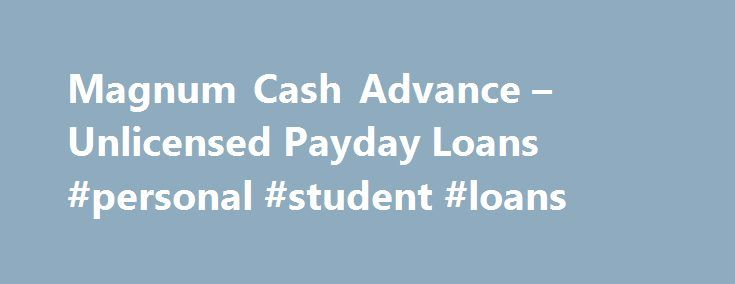Magnum Cash Advance – Unlicensed Payday Loans #personal #student #loans http://spain.remmont.com/magnum-cash-advance-unlicensed-payday-loans-personal-student-loans/  #payday loans lenders # Magnum Cash Advance – Unlicensed Payday Loans Thursday, October 16, 2014 Updated: October 16, 2014 Originally Posted: January 13, 2011 Magnum Cash Advance is not licensed by the Washington State Department of Financial Institutions (DFI) as a small loan or payday lender, and is not registered to conduct…
