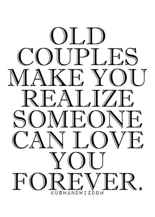 Old couples make you realize that someone can love you forever.