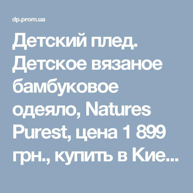 Детский плед. Детское вязаное бамбуковое одеяло, Natures Purest, цена 1899 грн., купить в Киеве — Prom.ua (ID#35329885)