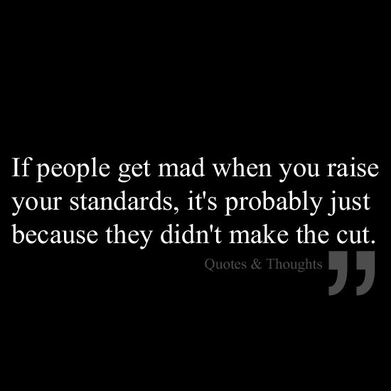 If people get mad when you raise your standards, it's probably just because they didn't make the cut.
