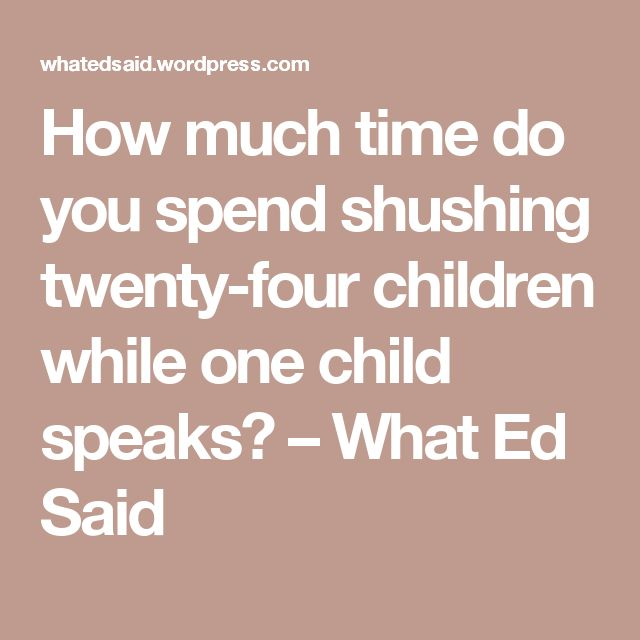 How much time do you spend shushing twenty-four children while one child speaks? – What Ed Said
