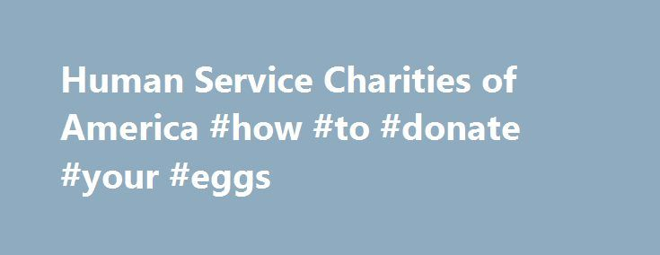 Human Service Charities of America #how #to #donate #your #eggs http://donate.remmont.com/human-service-charities-of-america-how-to-donate-your-eggs/  #local charity # Member Charities Our members are among the most respected charities in the country, and they are making a difference around the world! more Become a Member Our members benefit from campaign access and services for the Combined Federal Campaign, a great source of undesignated donations. more Donate Be a part of something […]