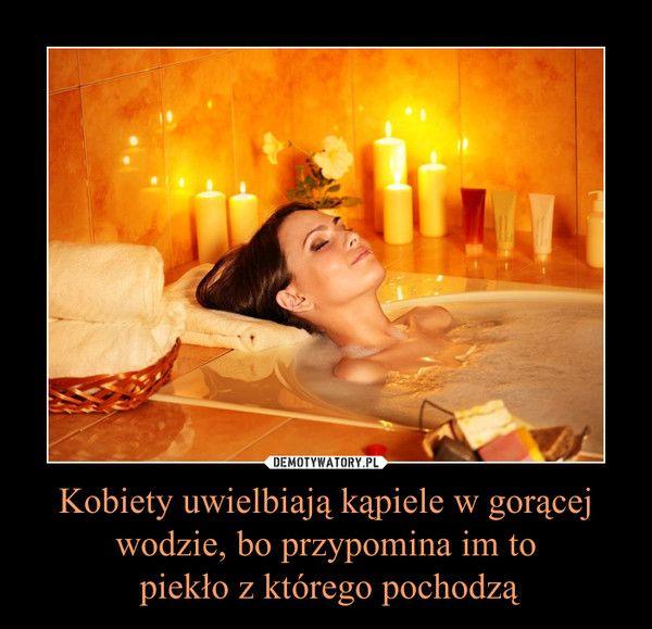 Kobiety uwielbiają kąpiele w gorącej wodzie, bo przypomina im to piekło z którego pochodzą –