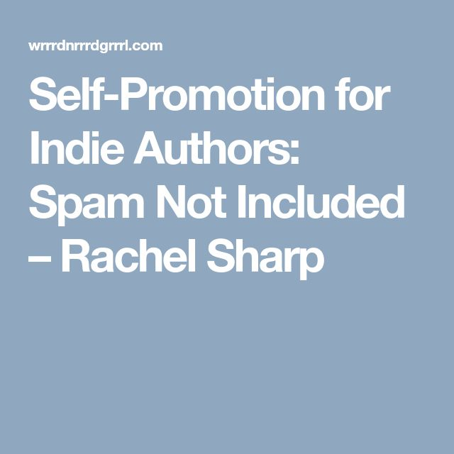 Self-Promotion for Indie Authors: Spam Not Included – Rachel Sharp