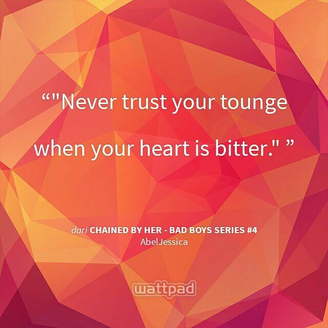 """"""" """"Never trust your tounge when your heart is bitter.""""  - dari Chained By Her - Bad Boys Series #4 (di Wattpad) https://www.wattpad.com/story/47420221?utm_source=android&utm_medium=pinterest&utm_content=share_quote&utm_campaign=exp_direct&wp_page=quote&wp_originator=fmsySR%2BfOsIOV0bPm7QCCd4HynD9AJO8PPyH%2FrZjYGzgRiTh3vR8APr6l8q%2BE5M9yDb8PNqtg69Zpw5YADTheu6YRw21MdlPR5jaYQ99xo3Kz7p9CPKNY2g%2Fo9AUedjo"""