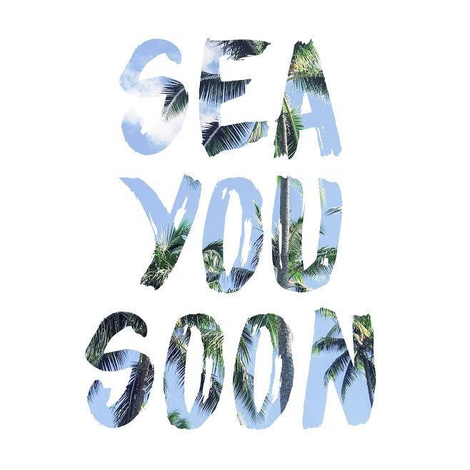 SEA YOU SOON. SEA YOU SOON.