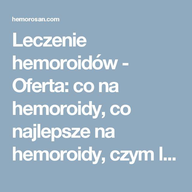 Leczenie hemoroidów - Oferta: co na hemoroidy, co najlepsze na hemoroidy, czym leczyć hemoroidy, dobry lek na hemoroidy, hemoroidy, hemoroidy jak leczyć, hemoroidy leczenie, hemoroidy leczenie domowe, hemoroidy leki, hemoroidy objawy, hemoroidy odbytu, hemoroidy przyczyny, hemoroidy w ciąży, hemorosan, jak leczyć hemoroidy, jak wyleczyć hemoroidy, jak zwalczyć hemoroidy, leczenie hemoroidów, leki na hemoroidy, na hemoroidy, najlepsze na hemoroidy, najlepszy lek na hemoroidy, objawy…