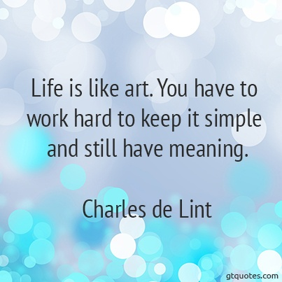 """""""Life is like art. You have to work hard to keep it simple and still have meaning."""" -Charles de Lint"""