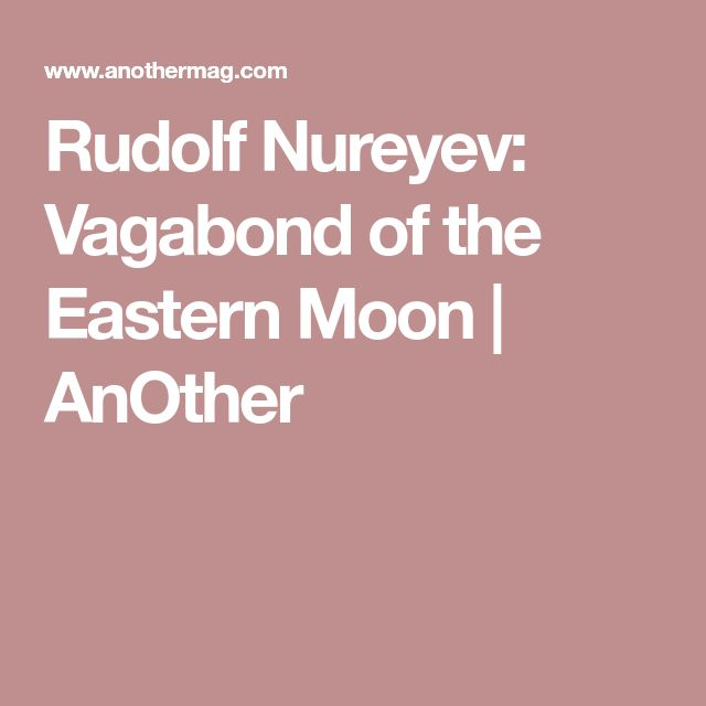 Rudolf Nureyev: Vagabond of the Eastern Moon   AnOther