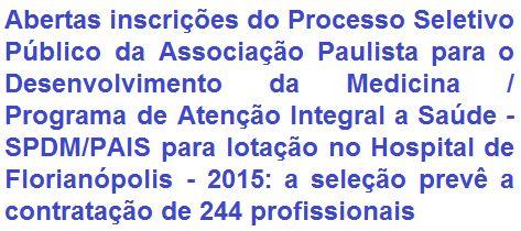 A SPDM/PAIS - Associação Paulista para o Desenvolvimento da Medicina / Programa de Atenção Integral a Saúde, faz saber da realização de processo seletivo que visa o provimento de 244 (duzentas e quarenta e quatro) vagas + cadastro de reserva em empregos para candidatos em todos os níveis de escolaridade para lotação no Hospital Florianópolis, no Estado de Santa Catarina. Os salários, de acordo ao cargo, vão de R$ 839,31 a R$ 9.000,00 + benefícios.