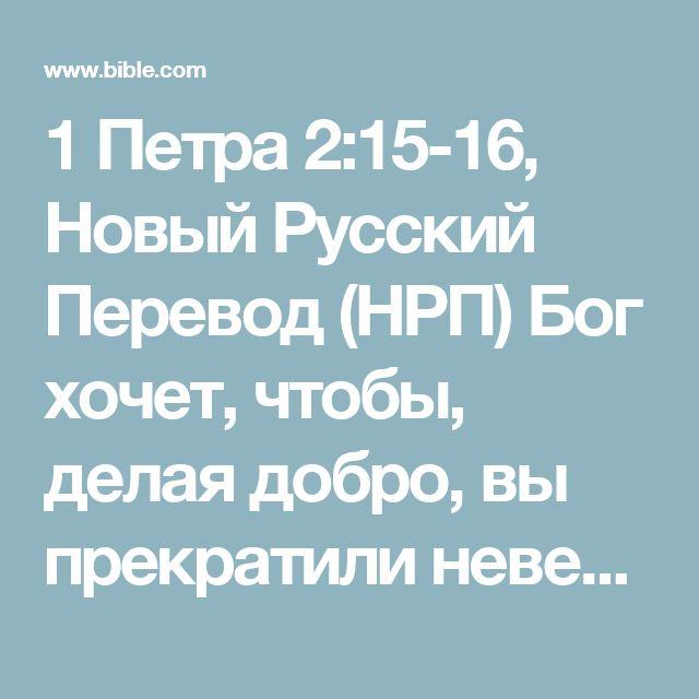 1 Петра 2:15-16, Новый Русский Перевод (НРП) Бог хочет, чтобы, делая добро, вы прекратили невежественные разговоры глупых людей. Хоть вы и свободные люди, смотрите, чтобы ваша свобода не стала...