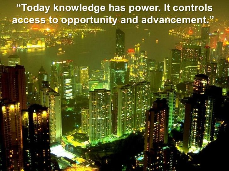 """Today knowledge has power. It controls access to opportunity and advancement."" <br />"