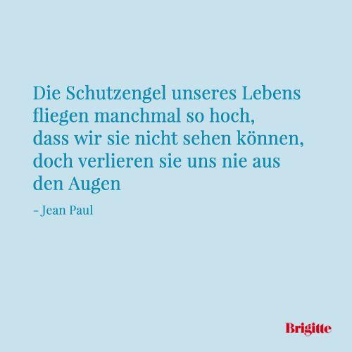 Die Schutzengel unseres Lebens fliegen manchmal so hoch, dass wir sie nicht sehen können, doch verlieren sie uns nie aus den Augen - Jean Paul
