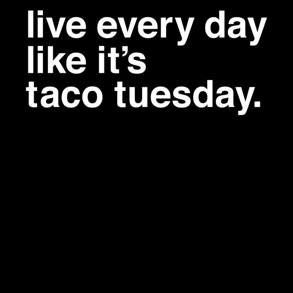 Live Every Day Like It's Taco Tuesday - NeatoShop
