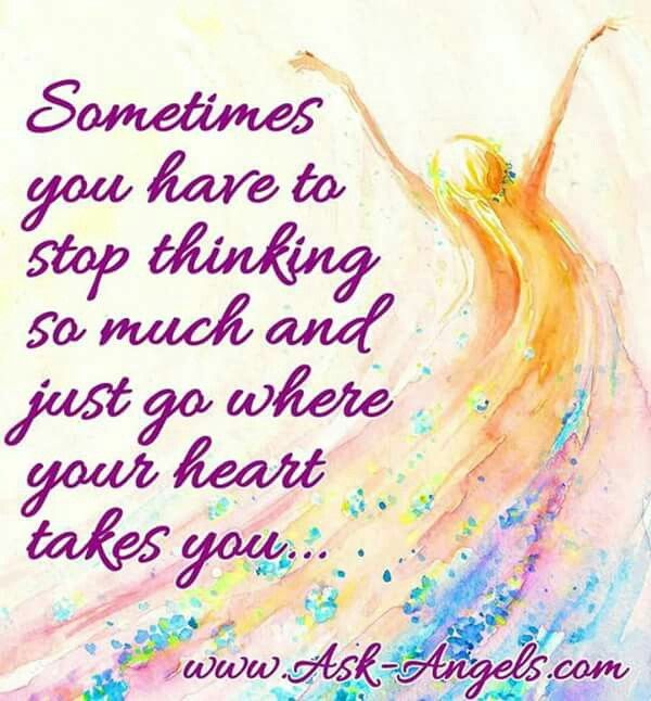 Sometimes you have to stop thinking so much and just go where your heart takes you