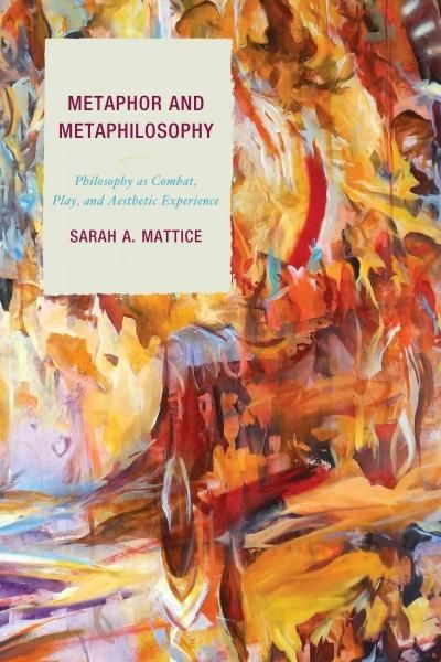 Metaphor and Metaphilosophy: Philosophy As Combat, Play, and Aesthetic Experience