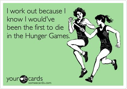 I work out because I know I would've been the first to die in the Hunger Games.: Don T Work, Work Outs, Start Working Out, Hungern Games, To Work, The Hunger Games Humor, Zombie Apocalypse, So Funny, Motivational Movie Quotes