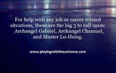 """Can you please ask the angels to help me find a job?"" is on the top ten list of questions we get asked for help with. To help you with any job or career related situations, these are the big 3 I call upon:  Archangel Gabriel, Archangel Chamuel, and Master Lu-Hsing."