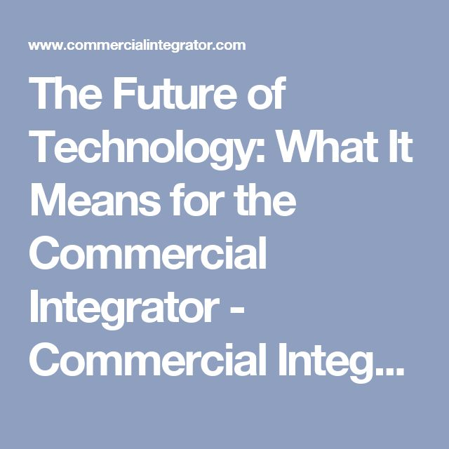 The Future of Technology: What It Means for the Commercial Integrator - Commercial Integrator   Blogs