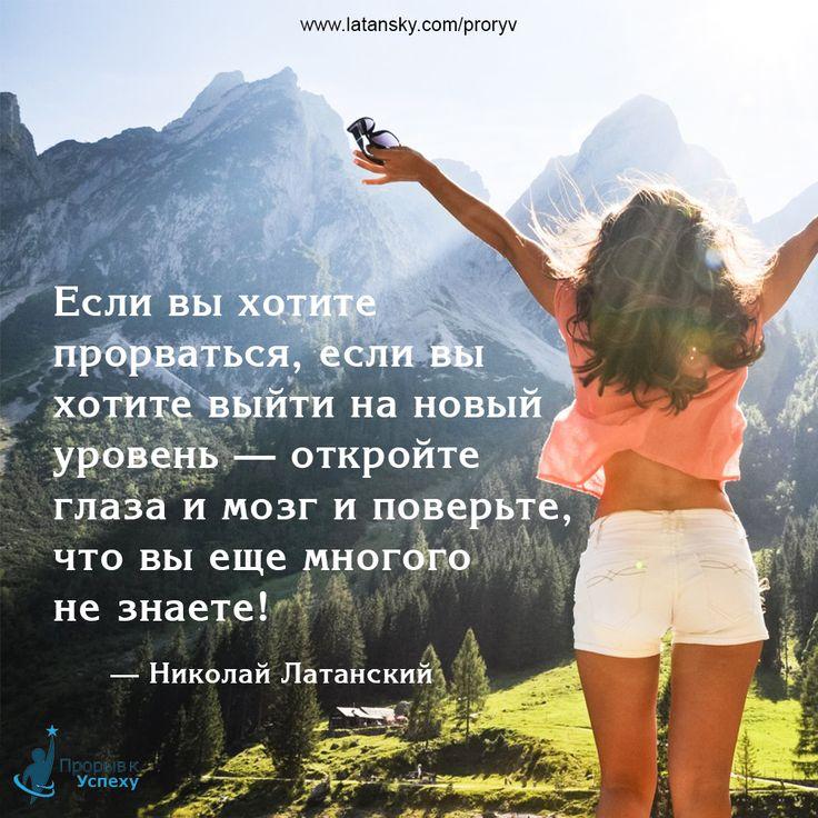 «Если вы хотите прорваться, если хотите выйти на новый уровень — откройте глаза и мозг и поверьте, что вы еще многого не знаете!» — Николай Латанский  ПРОРЫВ К УСПЕХУ™ http://www.latansky.com/proryv/