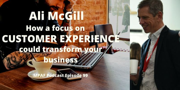 Ali McGill on how a focus on customer experience could transform your business - MPAF99