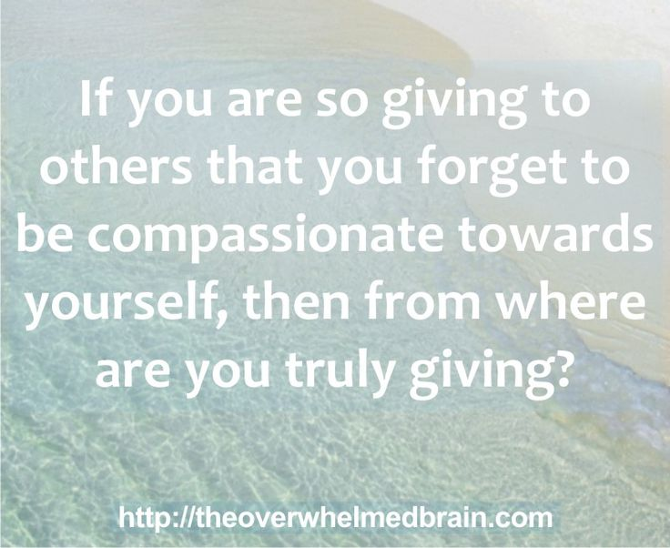 If you are so giving to others that you forget to be compassionate towards yourself, then from where are you truly giving?