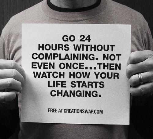 Go 24 hours without complaining. Not even once… then watch how your life starts changing.
