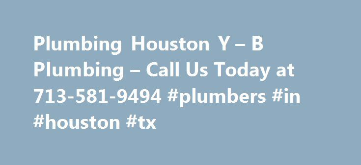 Plumbing Houston Y – B Plumbing – Call Us Today at 713-581-9494 #plumbers #in #houston #tx http://south-africa.remmont.com/plumbing-houston-y-b-plumbing-call-us-today-at-713-581-9494-plumbers-in-houston-tx/  # Y B Plumbing Houston is your #1 Plumbing Service in Houston Plumbing Houston Y B Plumbing Houston are professional licensed and bonded plumbers in Houston TX. Our plumbing technicians are on call 24 hours a day for any of your plumbing needs. When you need drain cleaning, sewer repair…