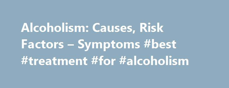 Alcoholism: Causes, Risk Factors – Symptoms #best #treatment #for #alcoholism http://india.nef2.com/alcoholism-causes-risk-factors-symptoms-best-treatment-for-alcoholism/  # Alcoholism What Causes Alcoholism? The cause of alcoholism is still unknown. Alcohol dependency develops when you drink so much that chemical changes in the brain occur. These changes increase the pleasurable feelings you get when you drink alcohol, which makes you want to drink more often, even if it causes harm…