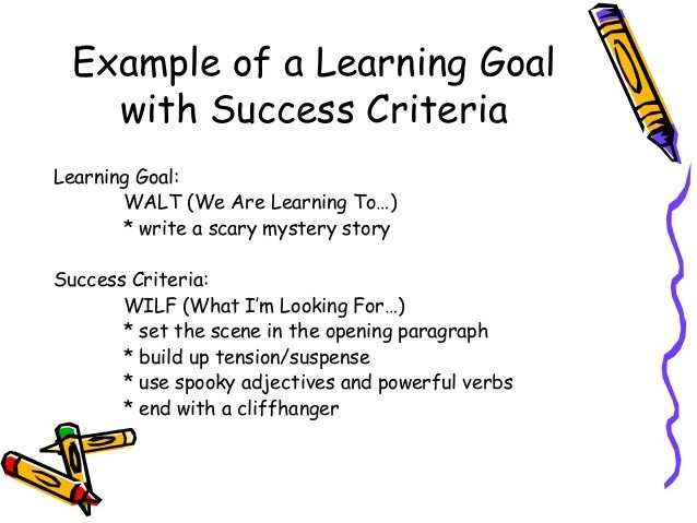 Example of a Learning Goal with Success Criteria Learning Goal: WALT (We Are Learning To…) * write a scary mystery story S...