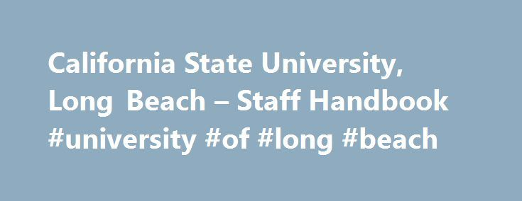 California State University, Long Beach – Staff Handbook #university #of #long #beach http://spain.remmont.com/california-state-university-long-beach-staff-handbook-university-of-long-beach/  # California State University, Long Beach One of 23 CSU campuses, California State University. Long Beach (CSULB) is located less than three miles from the Pacific Ocean in California's seventh largest city and is situated on 320 acres of attractive, park-like landscape. CSULB and its auxiliaries employ…