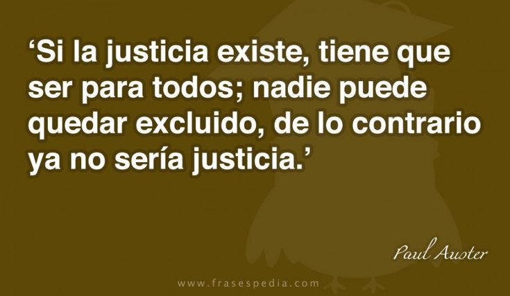 Si la justicia existe, tiene que ser para todos; nadie puede quedar excluido, de lo contrario ya no sería justicia.