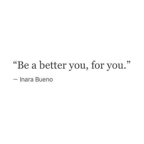 Be a better you, for you. Motivation words, quote, inspiration, self love, self care
