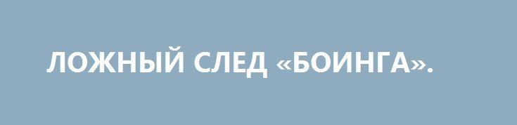 ЛОЖНЫЙ СЛЕД «БОИНГА». http://rusdozor.ru/2016/09/28/lozhnyj-sled-boinga/  Международное «расследование» проигнорировало предоставленные факты и назначило Россию виновной в катастрофе MH17 Международная следственная группа, в которую входят представители Нидерландов, Австралии, Малайзии, Бельгии и Украины заявила, что зенитный комплекс «Бук», посредством которого был сбит малайзийский «Боинг» в Донбассе 17 июле ...
