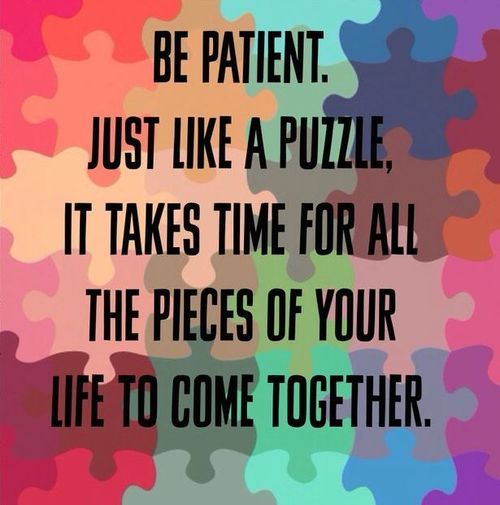 Be Patient. Just Like A Puzzle, It Takes Time For All The Pieces Of Your Life To Come Together.