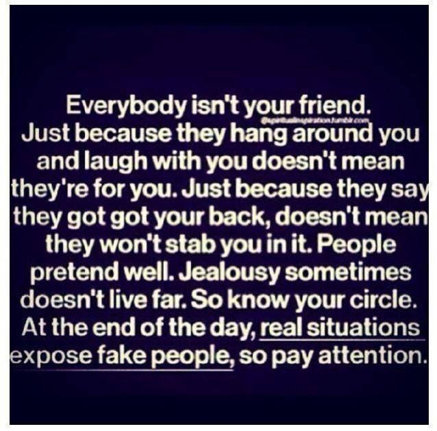 Everybody isn't your friend. Just because they hang around you and laugh with you doesn't mean they're for you.