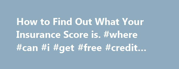 How to Find Out What Your Insurance Score is. #where #can #i #get #free #credit #report http://credits.remmont.com/how-to-find-out-what-your-insurance-score-is-where-can-i-get-free-credit-report/  #how do you find out your credit score # How to Find Out What Your Insurance Score is Your Insurance Score can have a great impact on your insurance payments. An insurance score also uses a series of factors to…  Read moreThe post How to Find Out What Your Insurance Score is. #where #can #i #get…