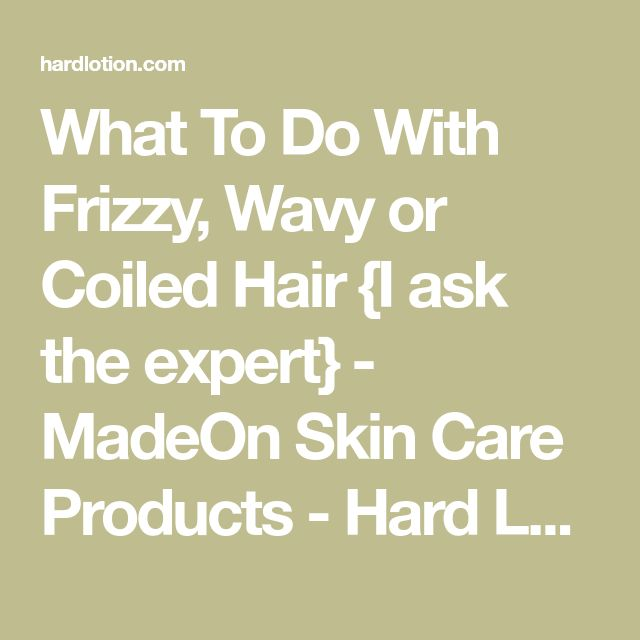 What To Do With Frizzy, Wavy or Coiled Hair {I ask the expert} - MadeOn Skin Care Products - Hard Lotion for Dry Skin
