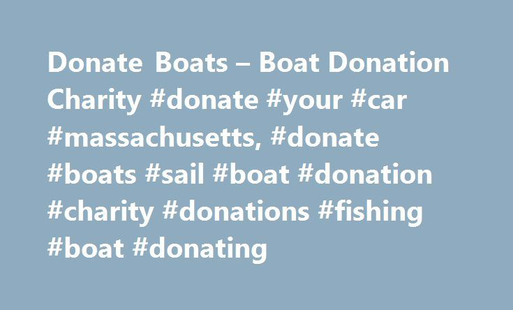Donate Boats – Boat Donation Charity #donate #your #car #massachusetts, #donate #boats #sail #boat #donation #charity #donations #fishing #boat #donating http://honolulu.remmont.com/donate-boats-boat-donation-charity-donate-your-car-massachusetts-donate-boats-sail-boat-donation-charity-donations-fishing-boat-donating/  # Donate Boat to Charity Boats with Causes offers an easy way to donate boat to charity. All proceeds go straight to helping the With Causes charitable organization. Fishing…