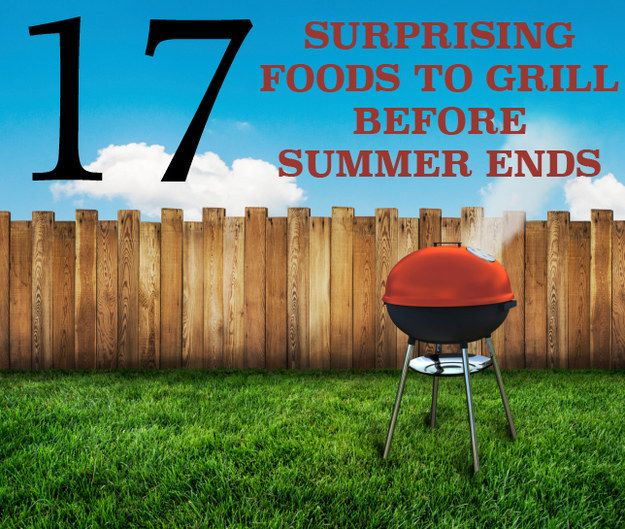 17 Surprising Foods To Grill Before Summer Ends Cas Cooking And Summer